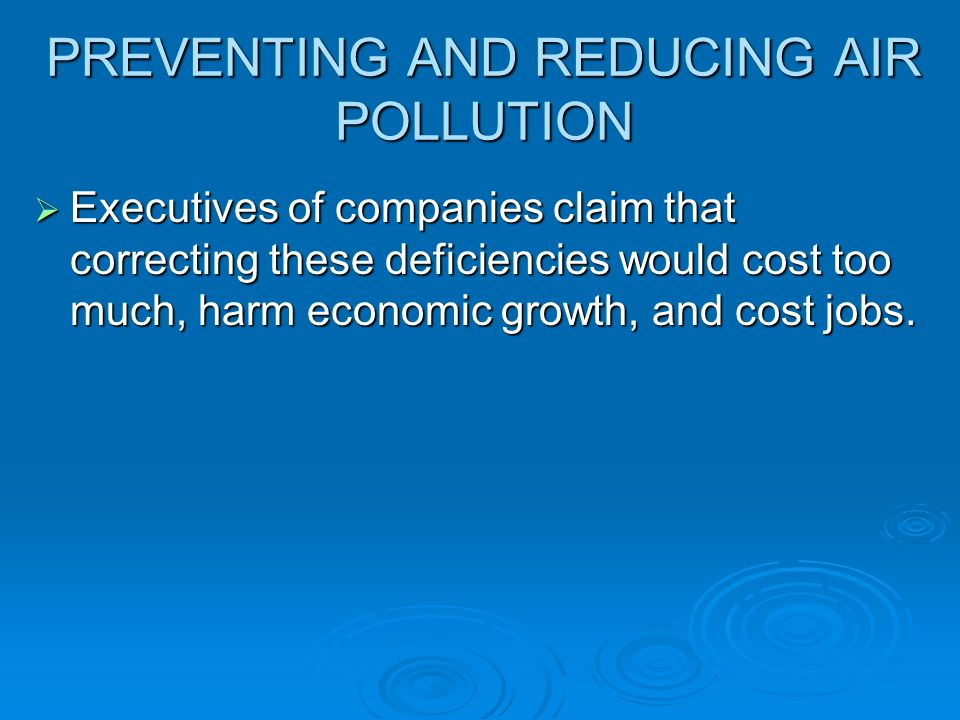 PREVENTING AND REDUCING AIR POLLUTION  Executives of companies claim that correcting these deficiencies would cost too much, harm economic growth, and cost jobs.