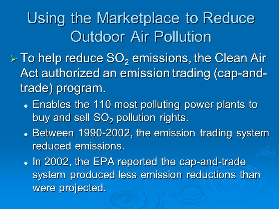 Using the Marketplace to Reduce Outdoor Air Pollution  To help reduce SO 2 emissions, the Clean Air Act authorized an emission trading (cap-and- trade) program.
