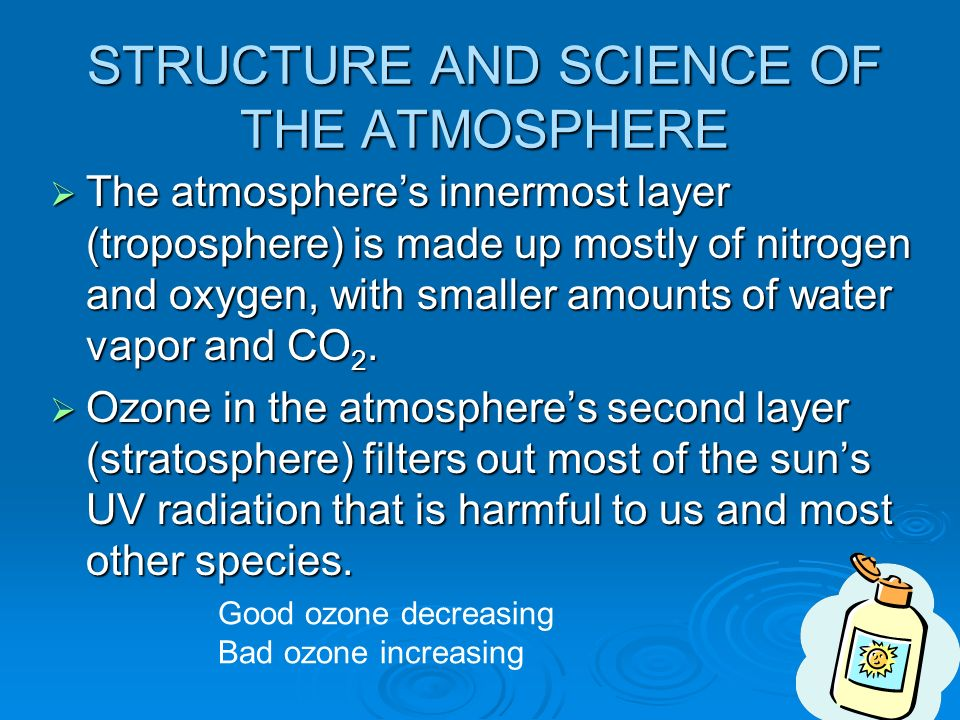 STRUCTURE AND SCIENCE OF THE ATMOSPHERE  The atmosphere's innermost layer (troposphere) is made up mostly of nitrogen and oxygen, with smaller amounts of water vapor and CO 2.