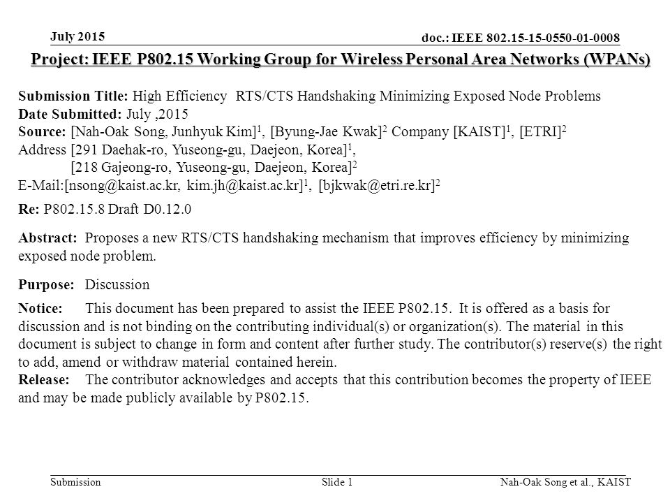 doc.: IEEE Submission July 2015 Nah-Oak Song et al., KAISTSlide 1 Project: IEEE P Working Group for Wireless Personal Area Networks (WPANs) Submission Title: High Efficiency RTS/CTS Handshaking Minimizing Exposed Node Problems Date Submitted: July,2015 Source: [Nah-Oak Song, Junhyuk Kim] 1, [Byung-Jae Kwak] 2 Company [KAIST] 1, [ETRI] 2 Address [291 Daehak-ro, Yuseong-gu, Daejeon, Korea] 1, [218 Gajeong-ro, Yuseong-gu, Daejeon, Korea] 2  1, 2 Re: P Draft D Abstract:Proposes a new RTS/CTS handshaking mechanism that improves efficiency by minimizing exposed node problem.