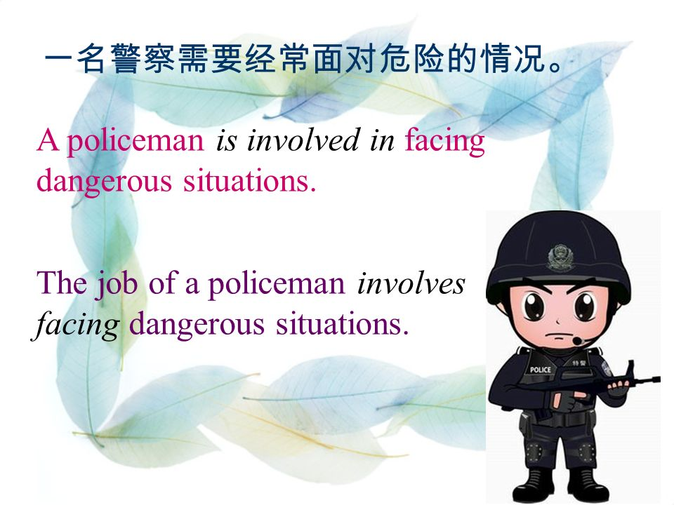 一名警察需要经常面对危险的情况。 A policeman is involved in facing dangerous situations.