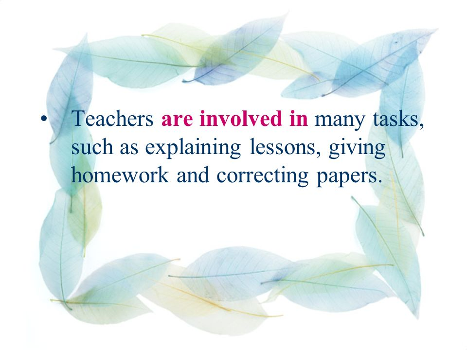 Teachers are involved in many tasks, such as explaining lessons, giving homework and correcting papers.