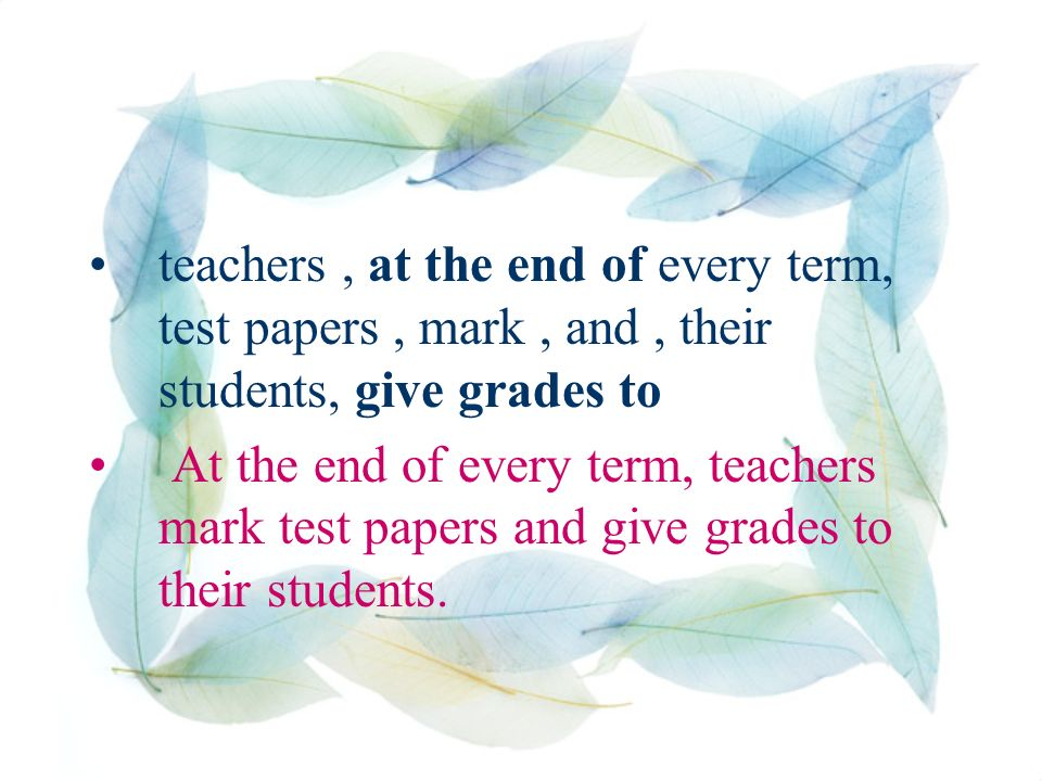 teachers, at the end of every term, test papers, mark, and, their students, give grades to At the end of every term, teachers mark test papers and give grades to their students.