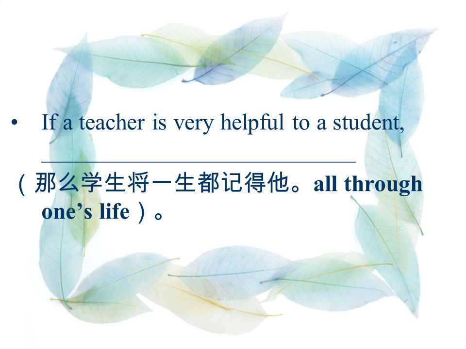 If a teacher is very helpful to a student, ___________________________ (那么学生将一生都记得他。 all through one's life )。