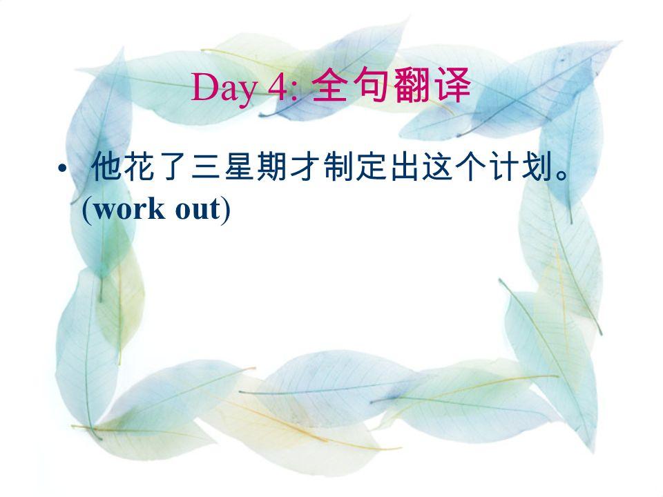 Day 4: 全句翻译 他花了三星期才制定出这个计划。 (work out)