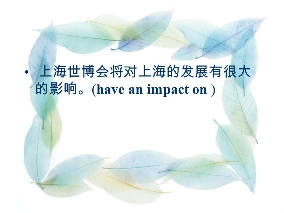 上海世博会将对上海的发展有很大 的影响。 (have an impact on )