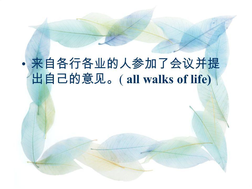 来自各行各业的人参加了会议并提 出自己的意见。 ( all walks of life)
