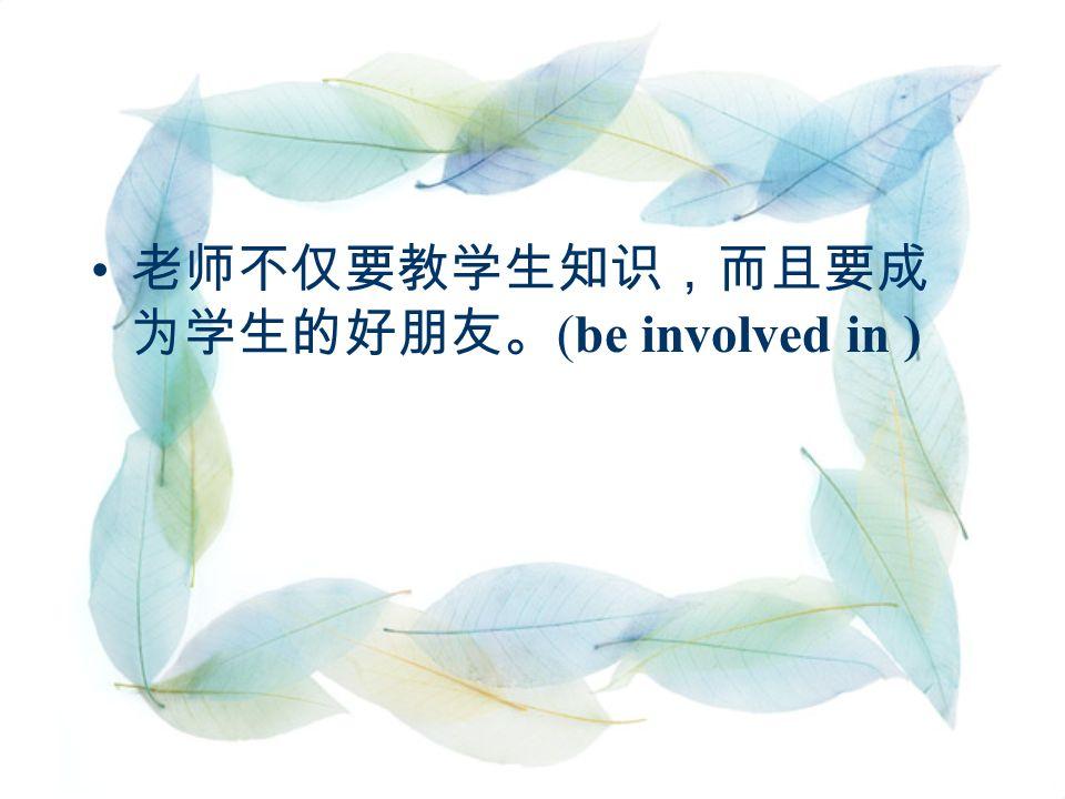 老师不仅要教学生知识,而且要成 为学生的好朋友。 (be involved in )