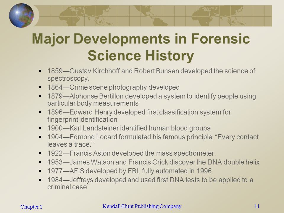 Chapter 1 Kendall/Hunt Publishing Company10 Major Developments in Forensic Science History Refer to your textbook for this.