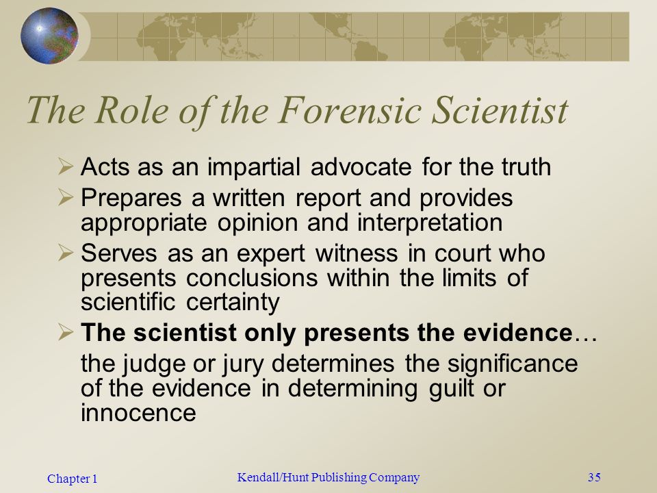Chapter 1 Kendall/Hunt Publishing Company34 The Role of the Forensic Scientist  Use scientific analyses to help determine  If a crime was committed  How it was committed  Who was involved  Present conclusions in a written report and provide opinion and interpretation as an expert witness in court
