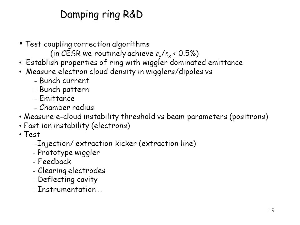19 Damping ring R&D Test coupling correction algorithms (in CESR we routinely achieve  y /  x < 0.5%) Establish properties of ring with wiggler dominated emittance Measure electron cloud density in wigglers/dipoles vs - Bunch current - Bunch pattern - Emittance - Chamber radius Measure e-cloud instability threshold vs beam parameters (positrons) Fast ion instability (electrons) Test -Injection/ extraction kicker (extraction line) - Prototype wiggler - Feedback - Clearing electrodes - Deflecting cavity - Instrumentation …