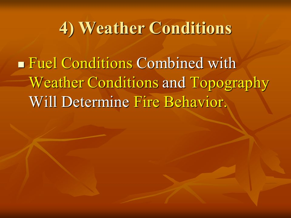 4) Weather Conditions Fuel Conditions Combined with Weather Conditions and Topography Will Determine Fire Behavior.
