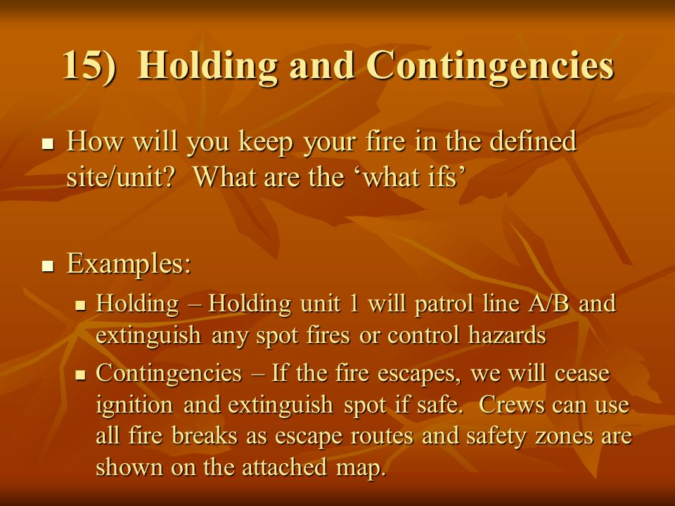 15) Holding and Contingencies How will you keep your fire in the defined site/unit.