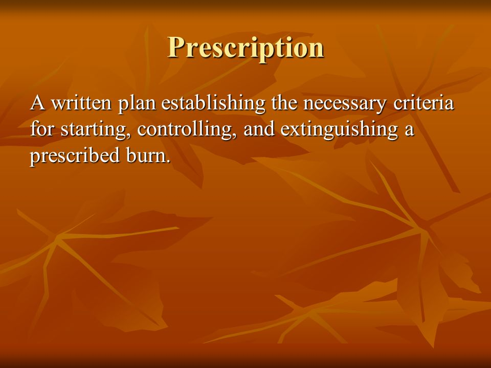 Prescription A written plan establishing the necessary criteria for starting, controlling, and extinguishing a prescribed burn.