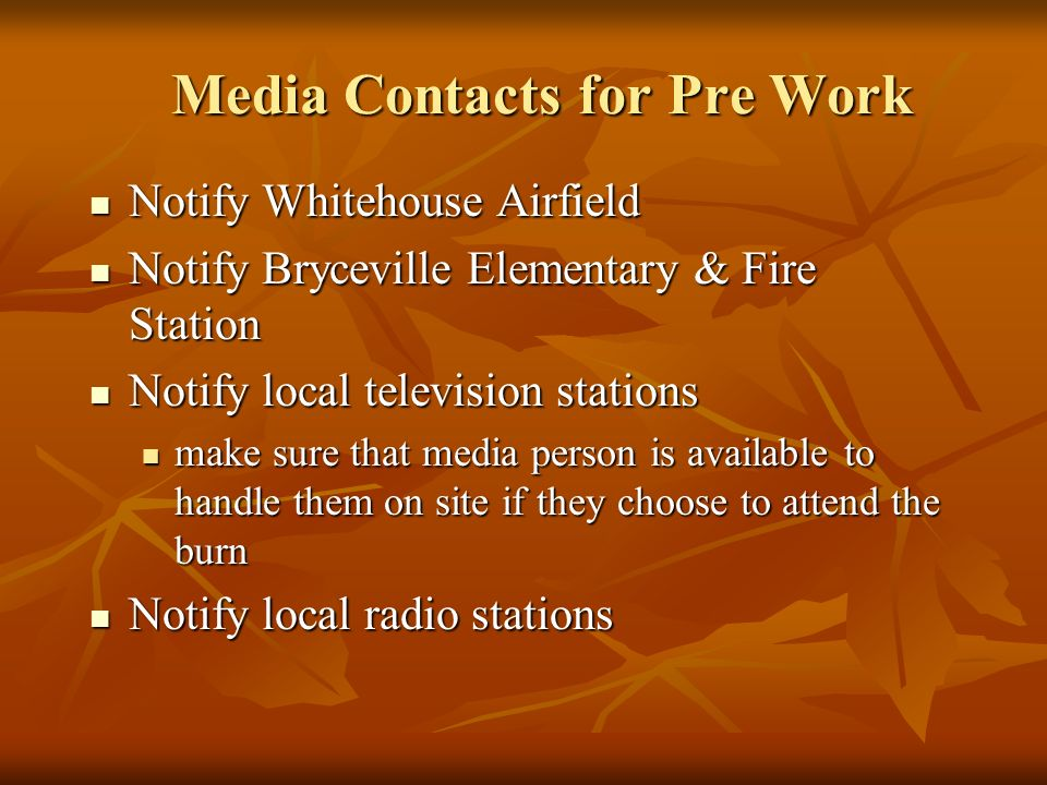 Media Contacts for Pre Work Notify Whitehouse Airfield Notify Whitehouse Airfield Notify Bryceville Elementary & Fire Station Notify Bryceville Elementary & Fire Station Notify local television stations Notify local television stations make sure that media person is available to handle them on site if they choose to attend the burn make sure that media person is available to handle them on site if they choose to attend the burn Notify local radio stations Notify local radio stations