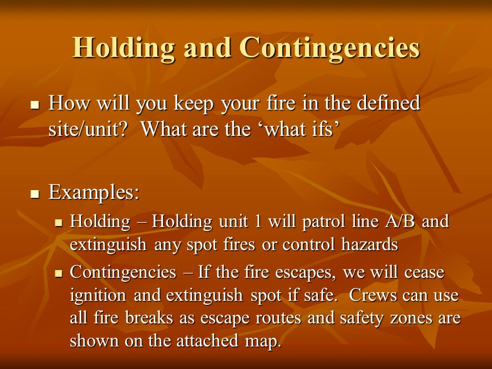 Holding and Contingencies How will you keep your fire in the defined site/unit.