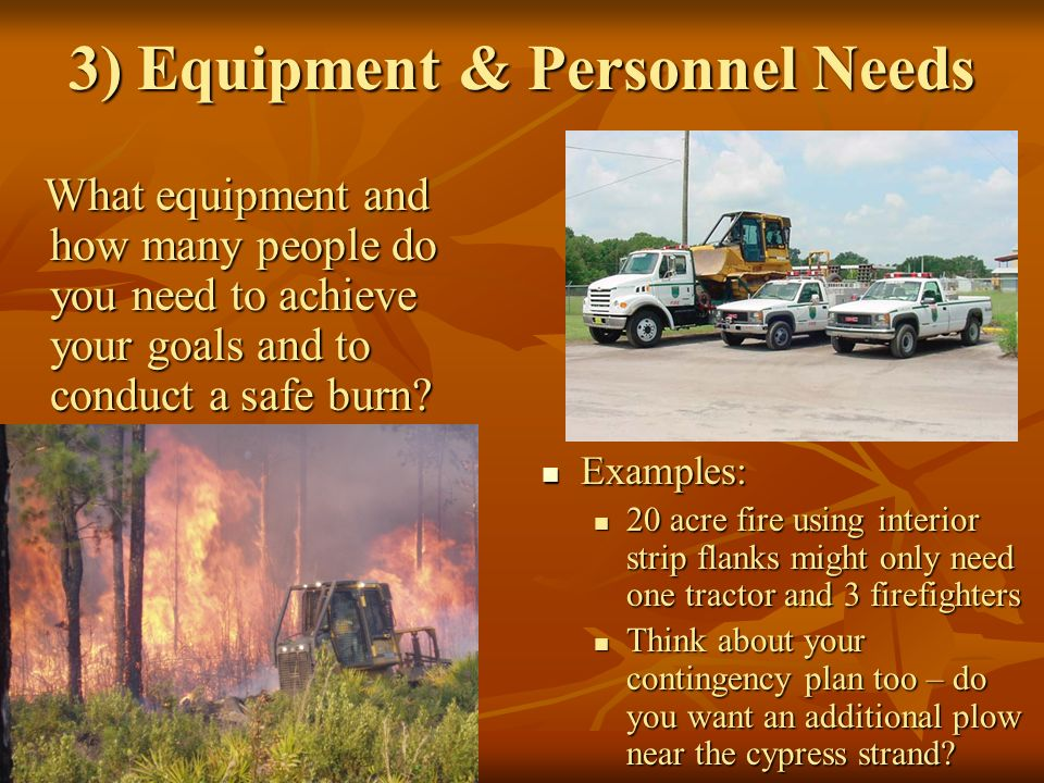3) Equipment & Personnel Needs What equipment and how many people do you need to achieve your goals and to conduct a safe burn.