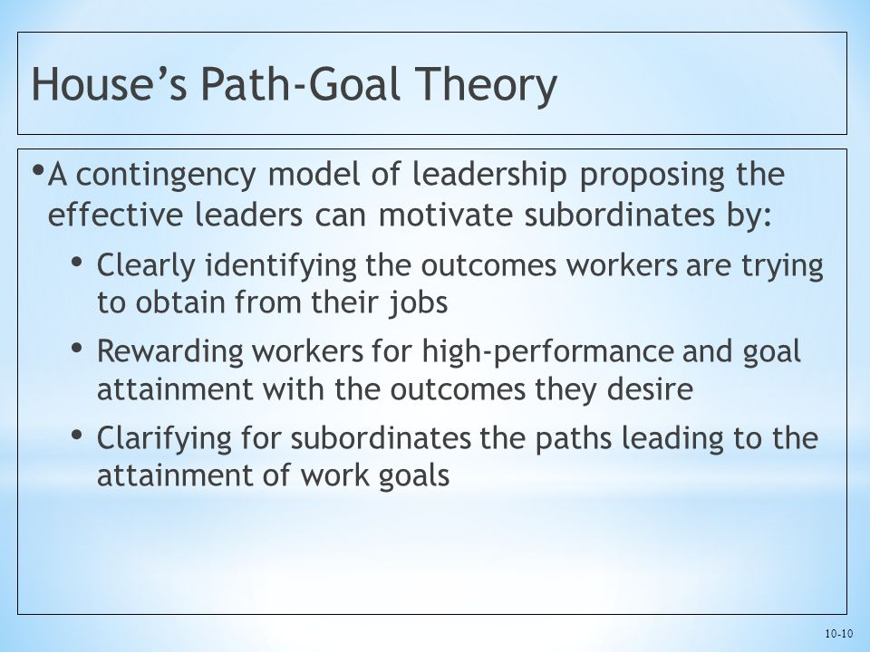 10-10 House's Path-Goal Theory A contingency model of leadership proposing the effective leaders can motivate subordinates by: Clearly identifying the outcomes workers are trying to obtain from their jobs Rewarding workers for high-performance and goal attainment with the outcomes they desire Clarifying for subordinates the paths leading to the attainment of work goals