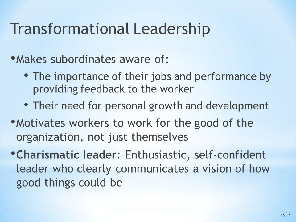 10-12 Transformational Leadership Makes subordinates aware of: The importance of their jobs and performance by providing feedback to the worker Their need for personal growth and development Motivates workers to work for the good of the organization, not just themselves Charismatic leader: Enthusiastic, self-confident leader who clearly communicates a vision of how good things could be