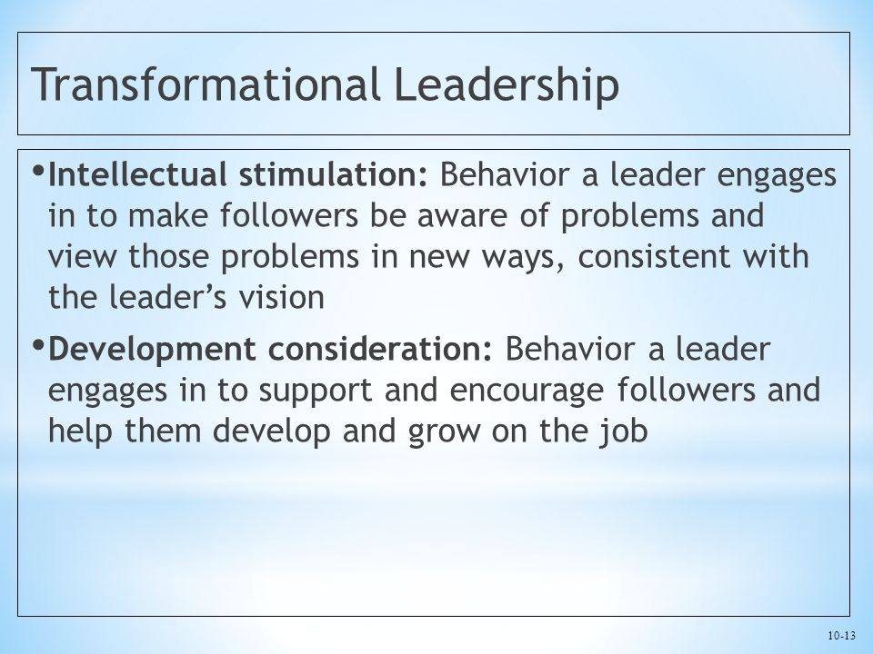 10-13 Transformational Leadership Intellectual stimulation: Behavior a leader engages in to make followers be aware of problems and view those problems in new ways, consistent with the leader's vision Development consideration: Behavior a leader engages in to support and encourage followers and help them develop and grow on the job