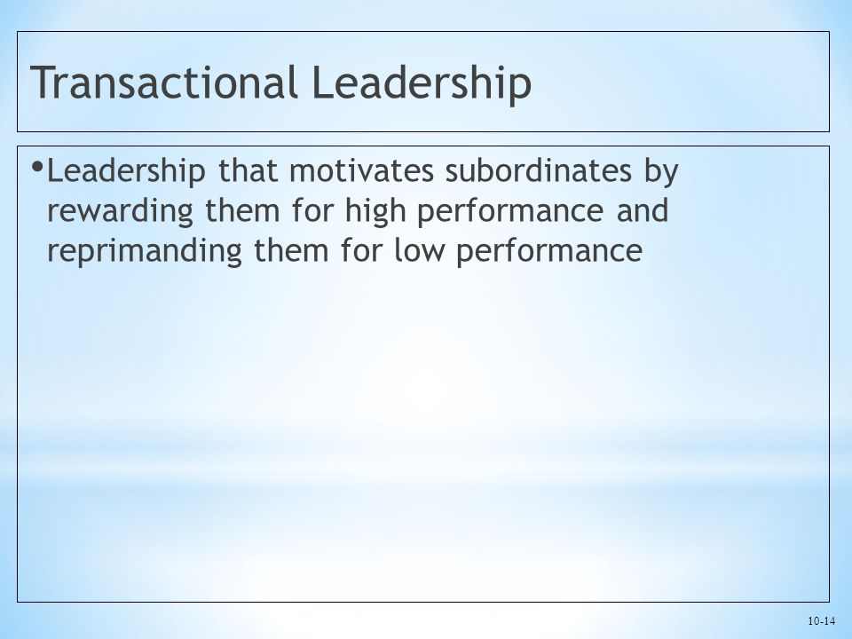 10-14 Transactional Leadership Leadership that motivates subordinates by rewarding them for high performance and reprimanding them for low performance