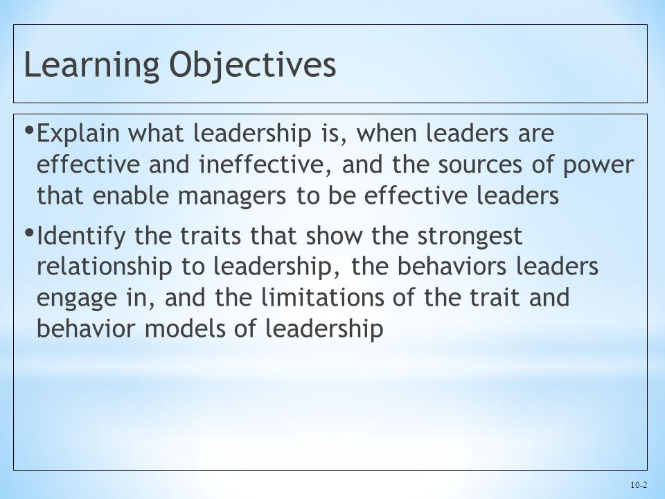 10-2 Learning Objectives Explain what leadership is, when leaders are effective and ineffective, and the sources of power that enable managers to be e