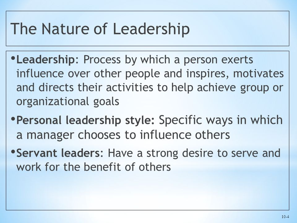 10-4 The Nature of Leadership Leadership: Process by which a person exerts influence over other people and inspires, motivates and directs their activities to help achieve group or organizational goals Personal leadership style: Specific ways in which a manager chooses to influence others Servant leaders: Have a strong desire to serve and work for the benefit of others