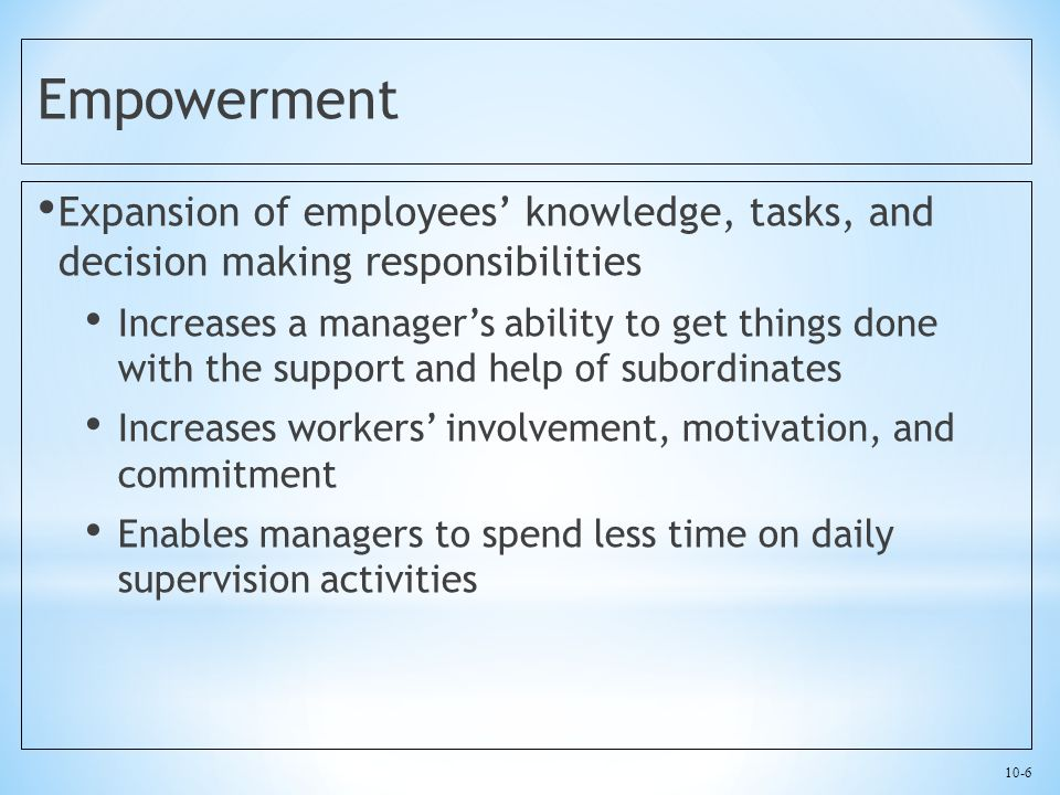 10-6 Empowerment Expansion of employees' knowledge, tasks, and decision making responsibilities Increases a manager's ability to get things done with