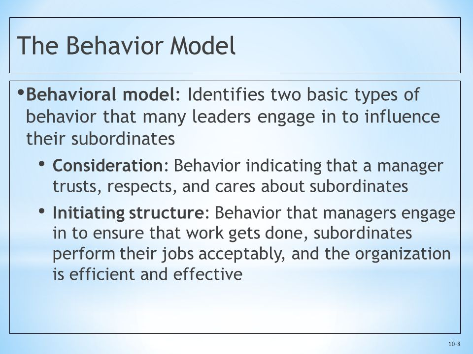 10-8 The Behavior Model Behavioral model: Identifies two basic types of behavior that many leaders engage in to influence their subordinates Consideration: Behavior indicating that a manager trusts, respects, and cares about subordinates Initiating structure: Behavior that managers engage in to ensure that work gets done, subordinates perform their jobs acceptably, and the organization is efficient and effective