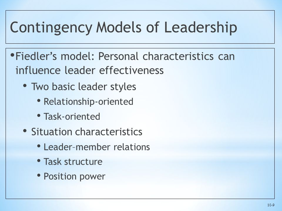 10-9 Contingency Models of Leadership Fiedler's model: Personal characteristics can influence leader effectiveness Two basic leader styles Relationship-oriented Task-oriented Situation characteristics Leader–member relations Task structure Position power