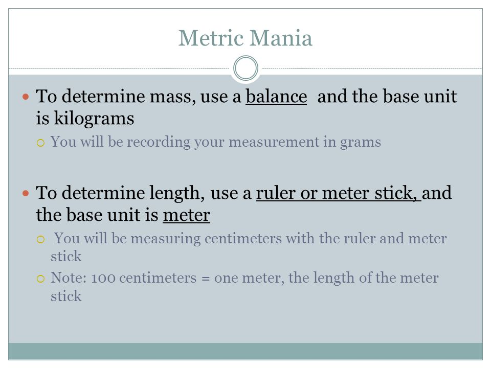 Metric Mania To determine mass, use a balance and the base unit is kilograms  You will be recording your measurement in grams To determine length, use a ruler or meter stick, and the base unit is meter  You will be measuring centimeters with the ruler and meter stick  Note: 100 centimeters = one meter, the length of the meter stick