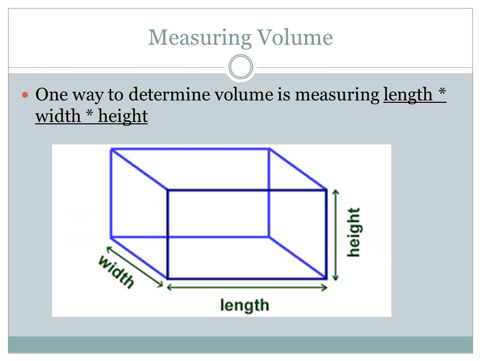 Measuring Volume One way to determine volume is measuring length * width * height