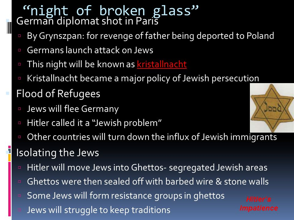 night of broken glass  German diplomat shot in Paris  By Grynszpan: for revenge of father being deported to Poland  Germans launch attack on Jews  This night will be known as kristallnacht  Kristallnacht became a major policy of Jewish persecution  Flood of Refugees  Jews will flee Germany  Hitler called it a Jewish problem  Other countries will turn down the influx of Jewish immigrants  Isolating the Jews  Hitler will move Jews into Ghettos- segregated Jewish areas  Ghettos were then sealed off with barbed wire & stone walls  Some Jews will form resistance groups in ghettos  Jews will struggle to keep traditions Hitler's Impatience