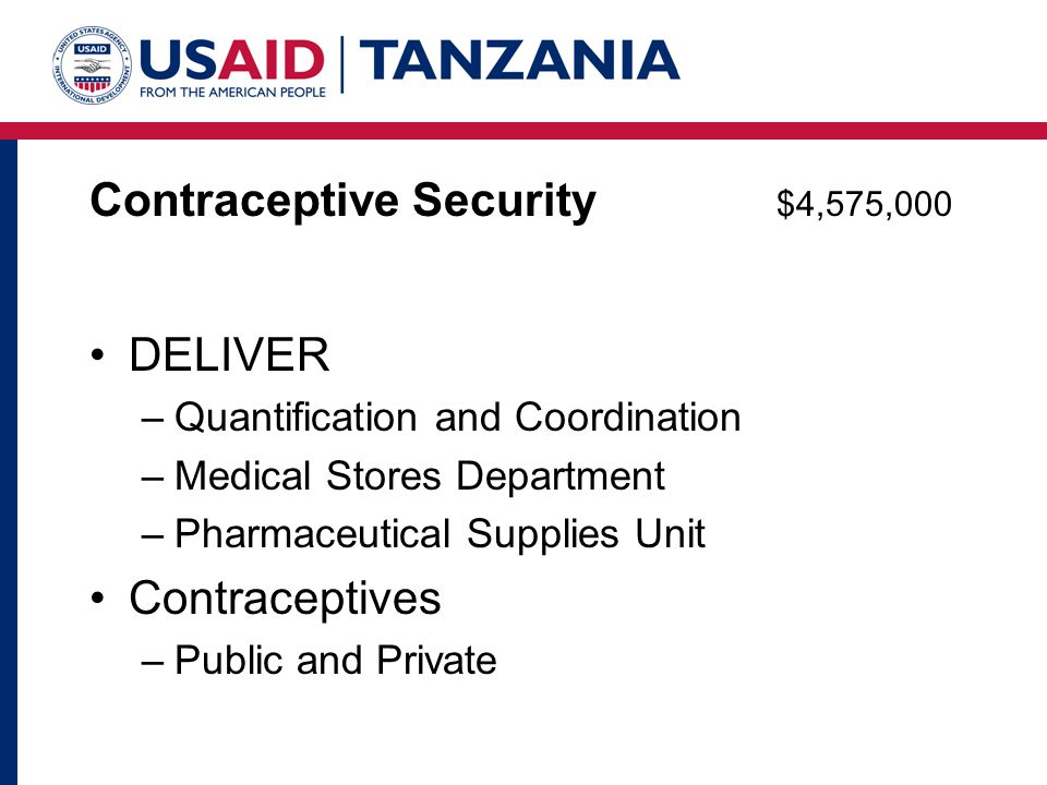 Contraceptive Security $4,575,000 DELIVER –Quantification and Coordination –Medical Stores Department –Pharmaceutical Supplies Unit Contraceptives –Public and Private