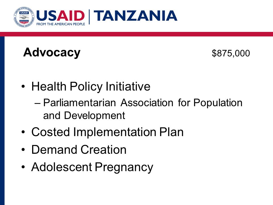 Advocacy $875,000 Health Policy Initiative –Parliamentarian Association for Population and Development Costed Implementation Plan Demand Creation Adolescent Pregnancy