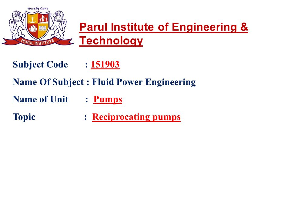 Parul Institute of Engineering & Technology Subject Code : 151903 Name Of Subject : Fluid Power Engineering Name of Unit : Pumps Topic : Reciprocating pumps
