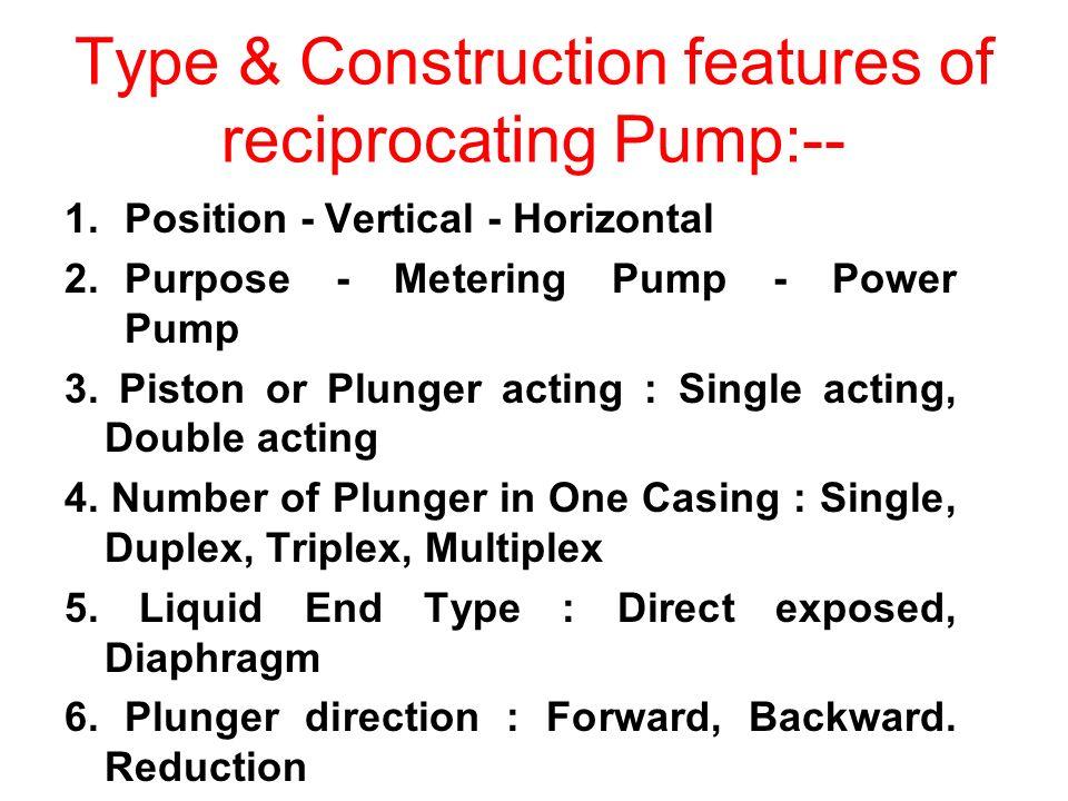 Type & Construction features of reciprocating Pump:-- 1.Position - Vertical - Horizontal 2.Purpose - Metering Pump - Power Pump 3.