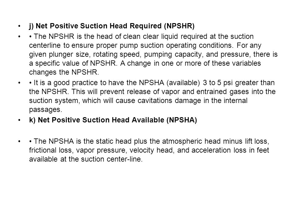 j) Net Positive Suction Head Required (NPSHR) The NPSHR is the head of clean clear liquid required at the suction centerline to ensure proper pump suction operating conditions.