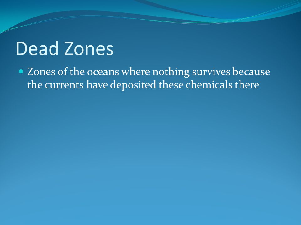 Dead Zones Zones of the oceans where nothing survives because the currents have deposited these chemicals there