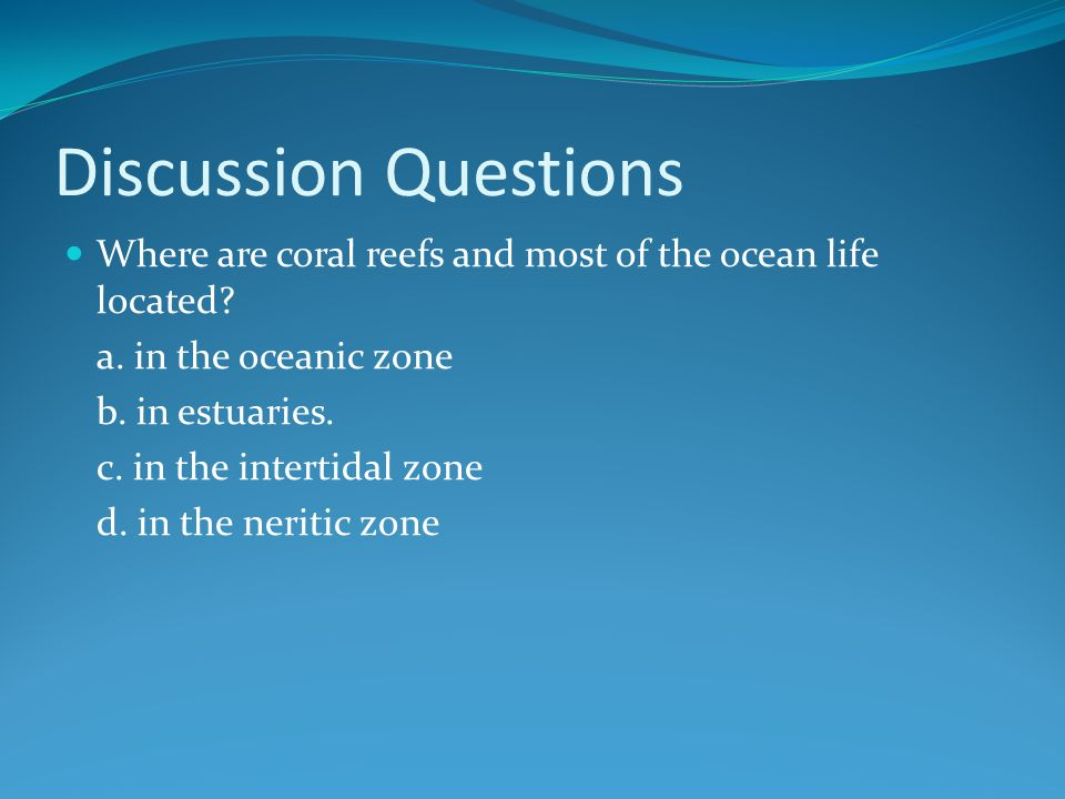 Discussion Questions Where are coral reefs and most of the ocean life located.