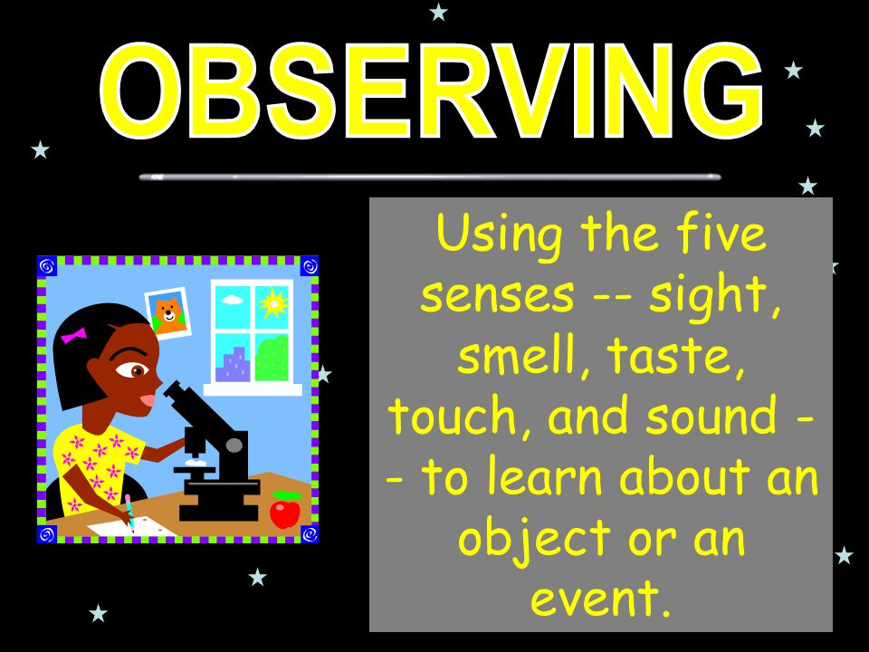 Using the five senses -- sight, smell, taste, touch, and sound - - to learn about an object or an event.