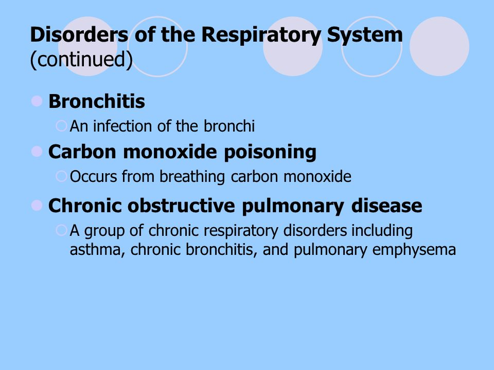 Disorders of the Respiratory System (continued) Bronchitis  An infection of the bronchi Carbon monoxide poisoning  Occurs from breathing carbon monoxide Chronic obstructive pulmonary disease  A group of chronic respiratory disorders including asthma, chronic bronchitis, and pulmonary emphysema