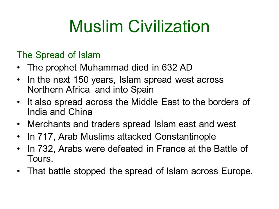 Muslim Civilization The Spread of Islam The prophet Muhammad died in 632 AD In the next 150 years, Islam spread west across Northern Africa and into Spain It also spread across the Middle East to the borders of India and China Merchants and traders spread Islam east and west In 717, Arab Muslims attacked Constantinople In 732, Arabs were defeated in France at the Battle of Tours.