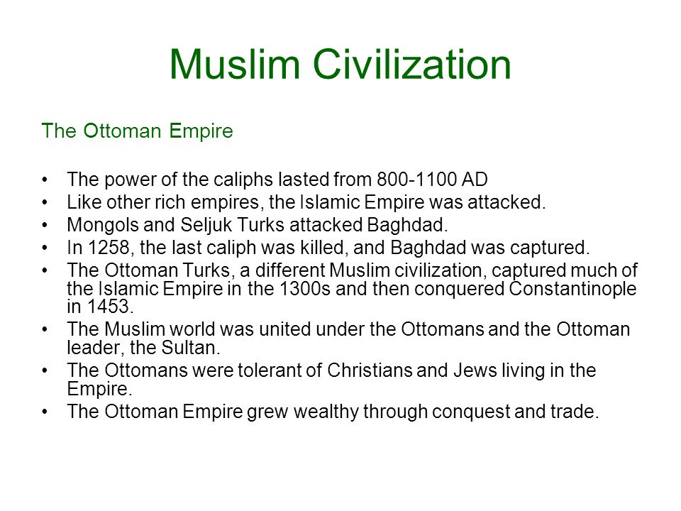 Muslim Civilization The Ottoman Empire The power of the caliphs lasted from 800-1100 AD Like other rich empires, the Islamic Empire was attacked.