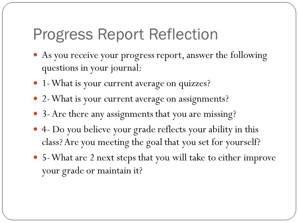Progress Report Reflection As you receive your progress report, answer the following questions in your journal: 1- What is your current average on quizzes.