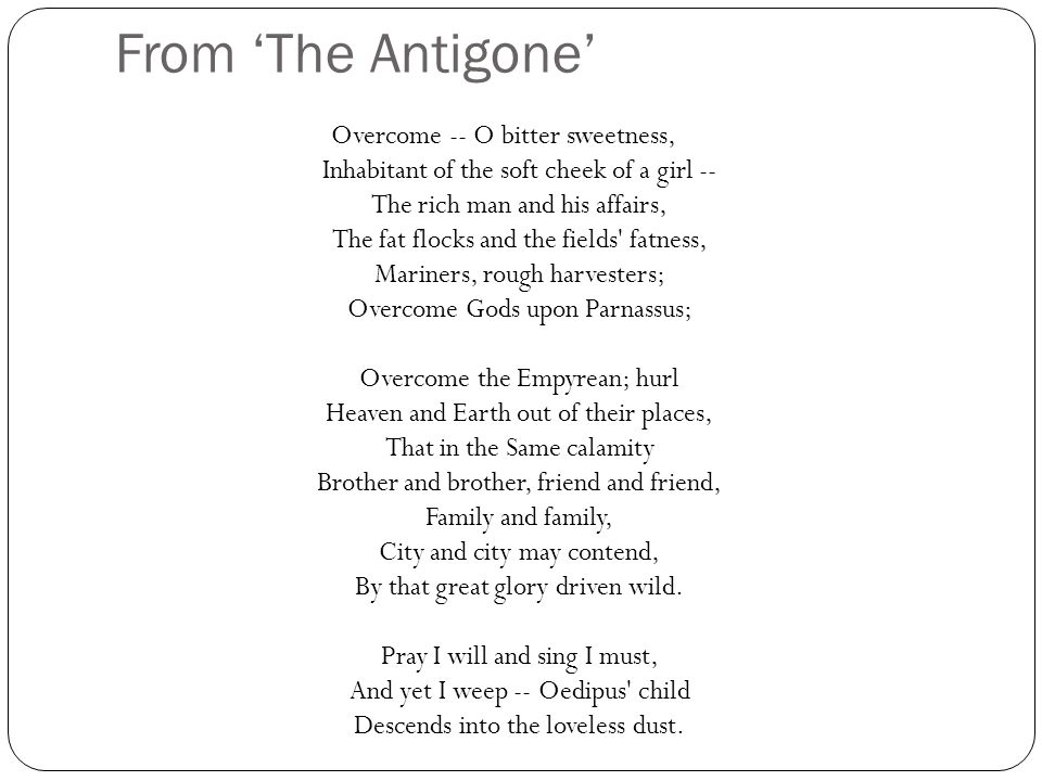 From 'The Antigone' Overcome -- O bitter sweetness, Inhabitant of the soft cheek of a girl -- The rich man and his affairs, The fat flocks and the fields fatness, Mariners, rough harvesters; Overcome Gods upon Parnassus; Overcome the Empyrean; hurl Heaven and Earth out of their places, That in the Same calamity Brother and brother, friend and friend, Family and family, City and city may contend, By that great glory driven wild.
