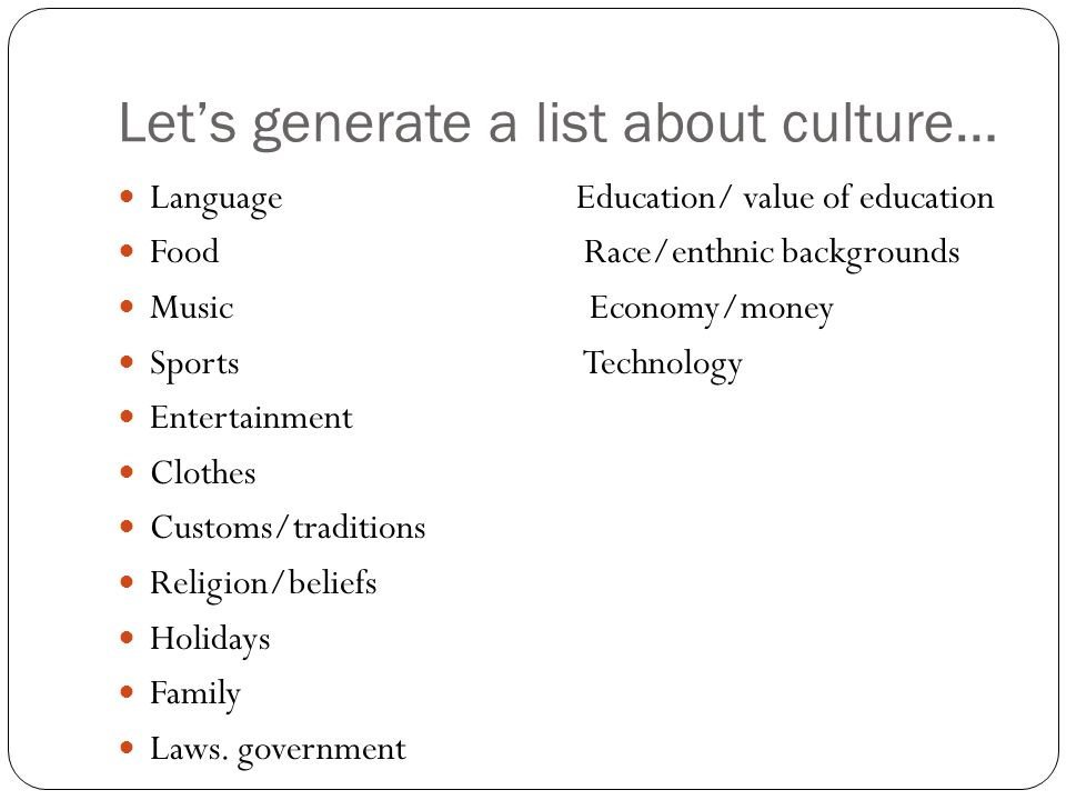 Let's generate a list about culture… Language Education/ value of education Food Race/enthnic backgrounds Music Economy/money Sports Technology Entertainment Clothes Customs/traditions Religion/beliefs Holidays Family Laws.