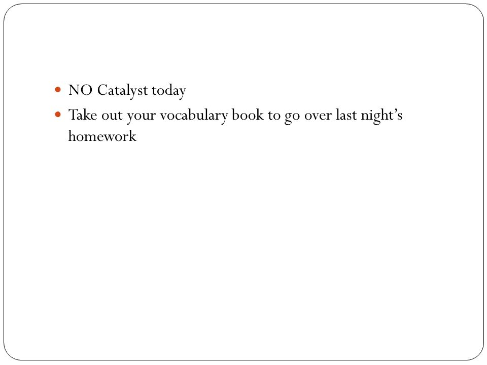 NO Catalyst today Take out your vocabulary book to go over last night's homework