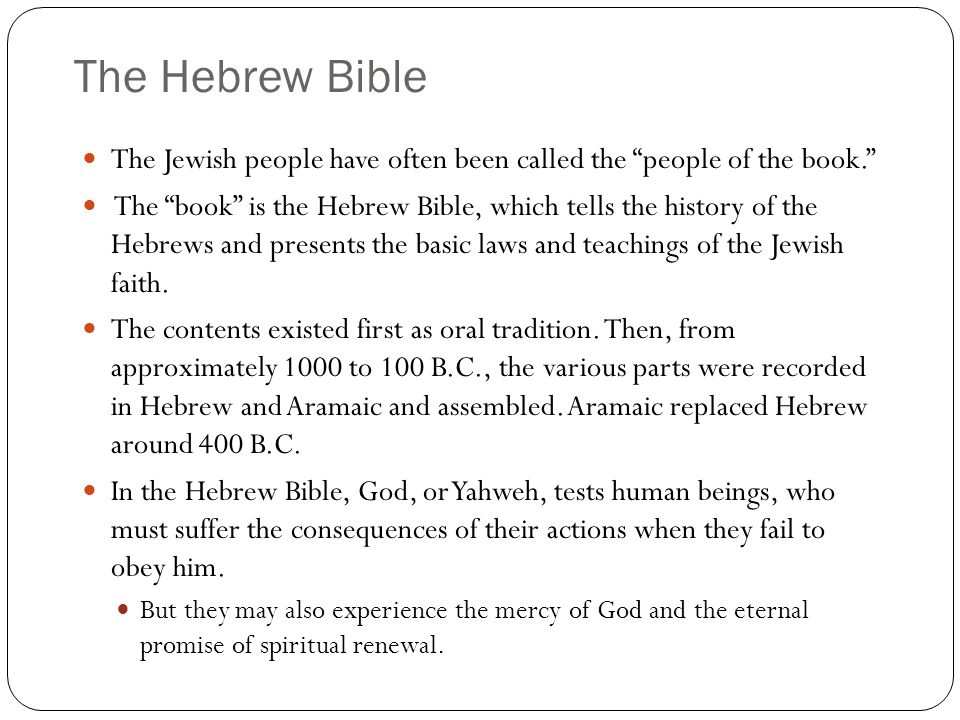 The Hebrew Bible The Jewish people have often been called the people of the book. The book is the Hebrew Bible, which tells the history of the Hebrews and presents the basic laws and teachings of the Jewish faith.