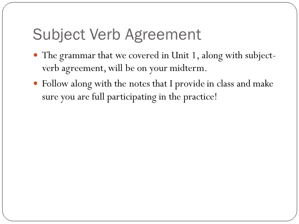Subject Verb Agreement The grammar that we covered in Unit 1, along with subject- verb agreement, will be on your midterm.